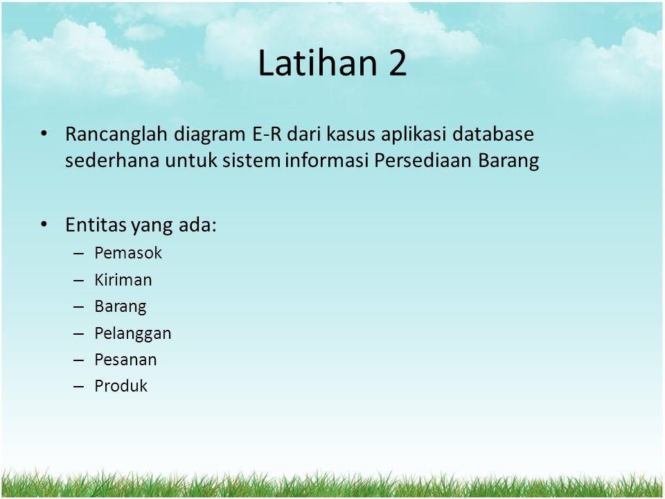 Latihan 2 Rancanglah diagram E-R dari kasus aplikasi database sederhana untuk sistem informasi Persediaan Barang Entitas yang ada: – Pemasok – Kiriman