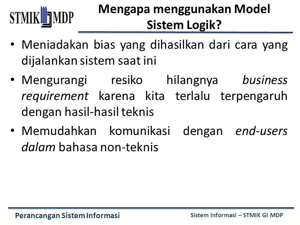 Perancangan Sistem Informasi Sistem Informasi – STMIK GI MDP Mengapa menggunakan Model Sistem Logik.