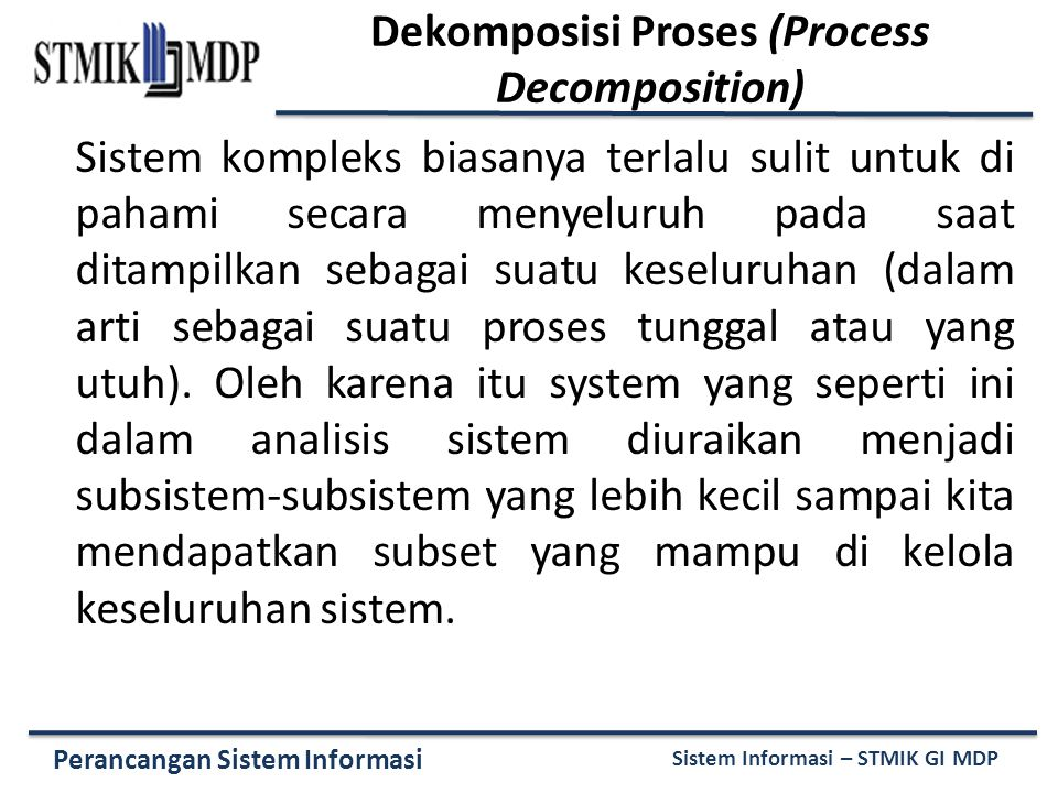 Perancangan Sistem Informasi Sistem Informasi – STMIK GI MDP Sistem kompleks biasanya terlalu sulit untuk di pahami secara menyeluruh pada saat ditampilkan sebagai suatu keseluruhan (dalam arti sebagai suatu proses tunggal atau yang utuh).
