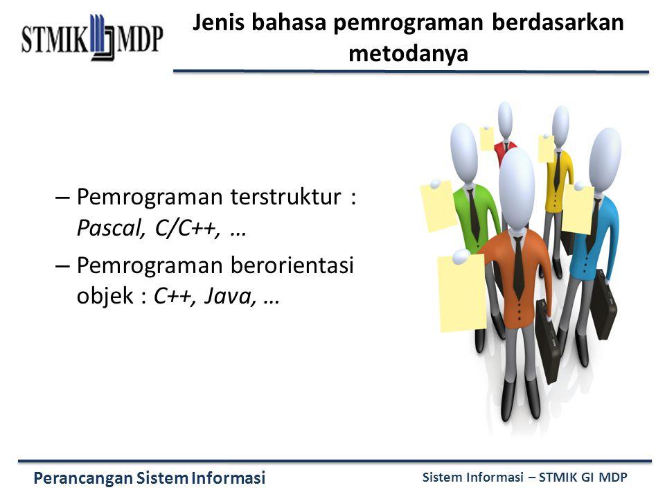 Perancangan Sistem Informasi Sistem Informasi – STMIK GI MDP Jenis bahasa pemrograman berdasarkan metodanya – Pemrograman terstruktur : Pascal, C/C++, … – Pemrograman berorientasi objek : C++, Java, …