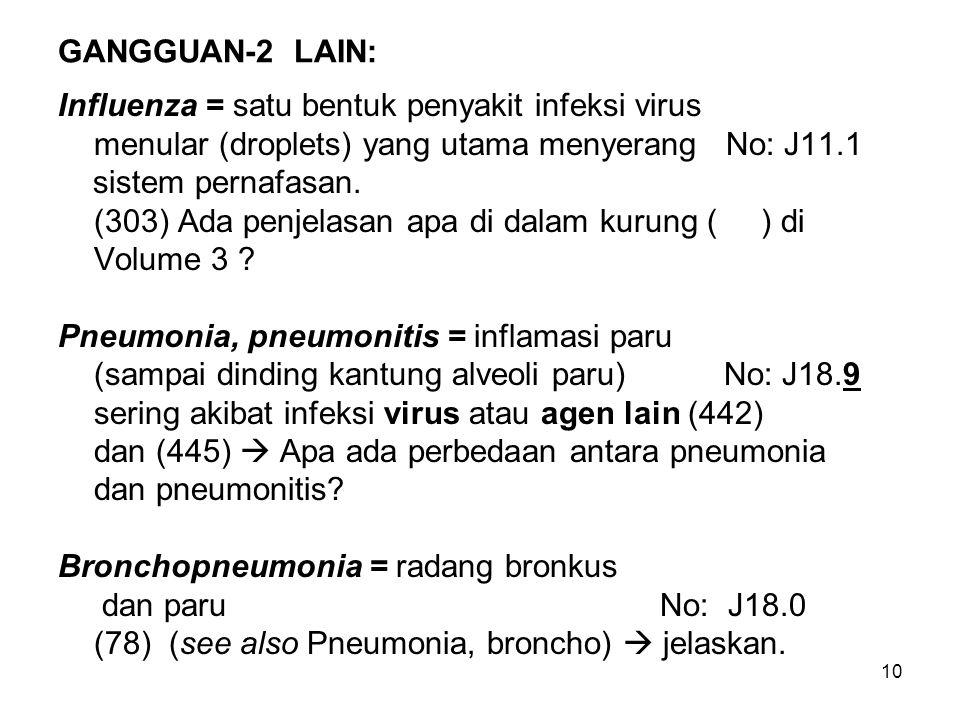 10 GANGGUAN-2 LAIN: Influenza = satu bentuk penyakit infeksi virus menular (droplets) yang utama menyerang No: J11.1 sistem pernafasan. (303) Ada penj
