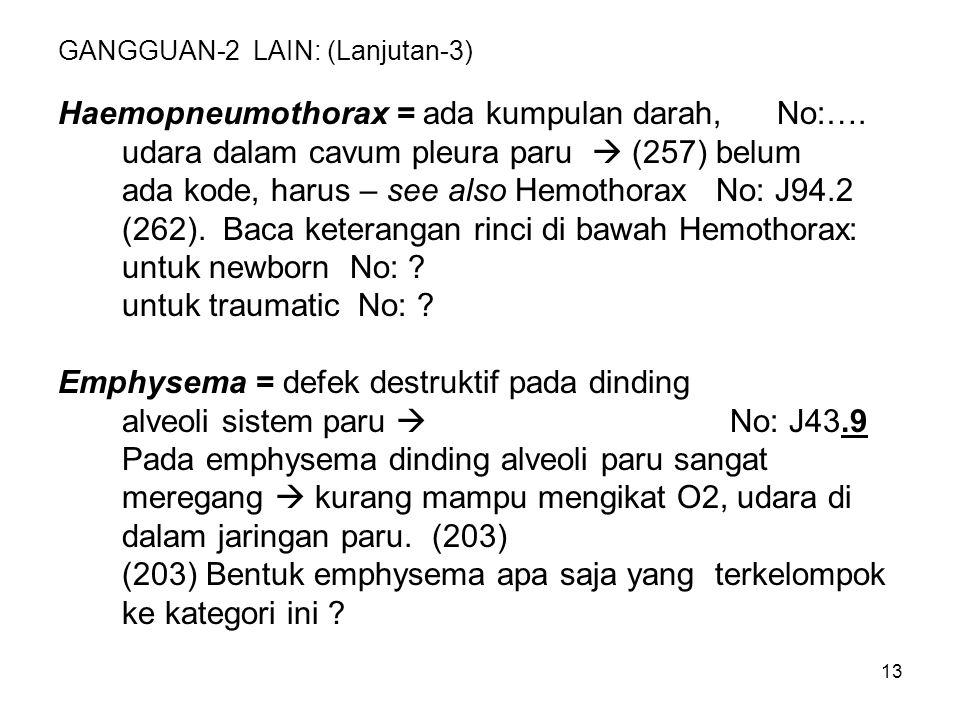 13 GANGGUAN-2 LAIN: (Lanjutan-3) Haemopneumothorax = ada kumpulan darah, No:…. udara dalam cavum pleura paru  (257) belum ada kode, harus – see also