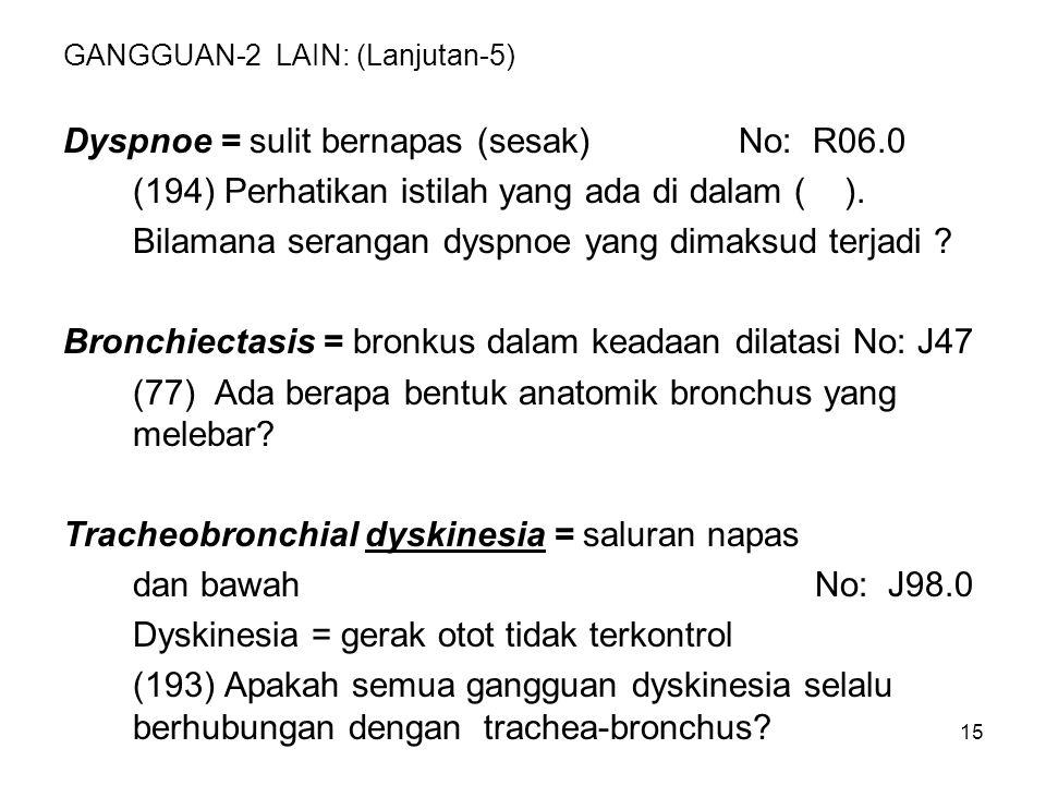 15 GANGGUAN-2 LAIN: (Lanjutan-5) Dyspnoe = sulit bernapas (sesak) No: R06.0 (194) Perhatikan istilah yang ada di dalam ( ). Bilamana serangan dyspnoe