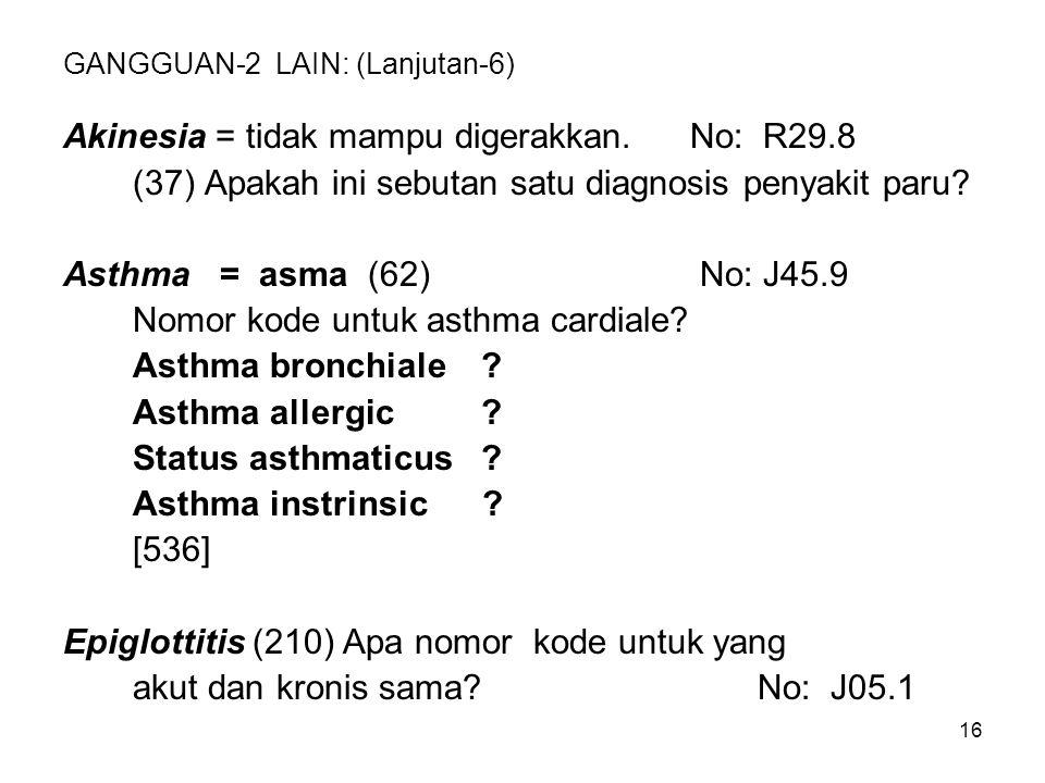 16 GANGGUAN-2 LAIN: (Lanjutan-6) Akinesia = tidak mampu digerakkan.No: R29.8 (37) Apakah ini sebutan satu diagnosis penyakit paru? Asthma = asma (62)