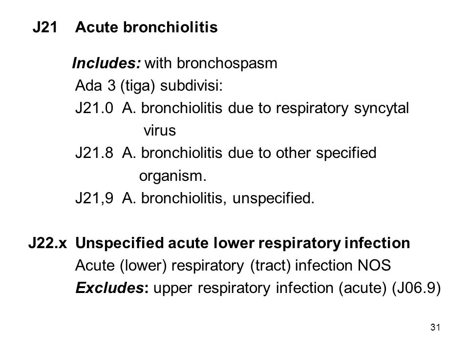 31 J21Acute bronchiolitis Includes: with bronchospasm Ada 3 (tiga) subdivisi: J21.0 A. bronchiolitis due to respiratory syncytal virus J21.8 A. bronch