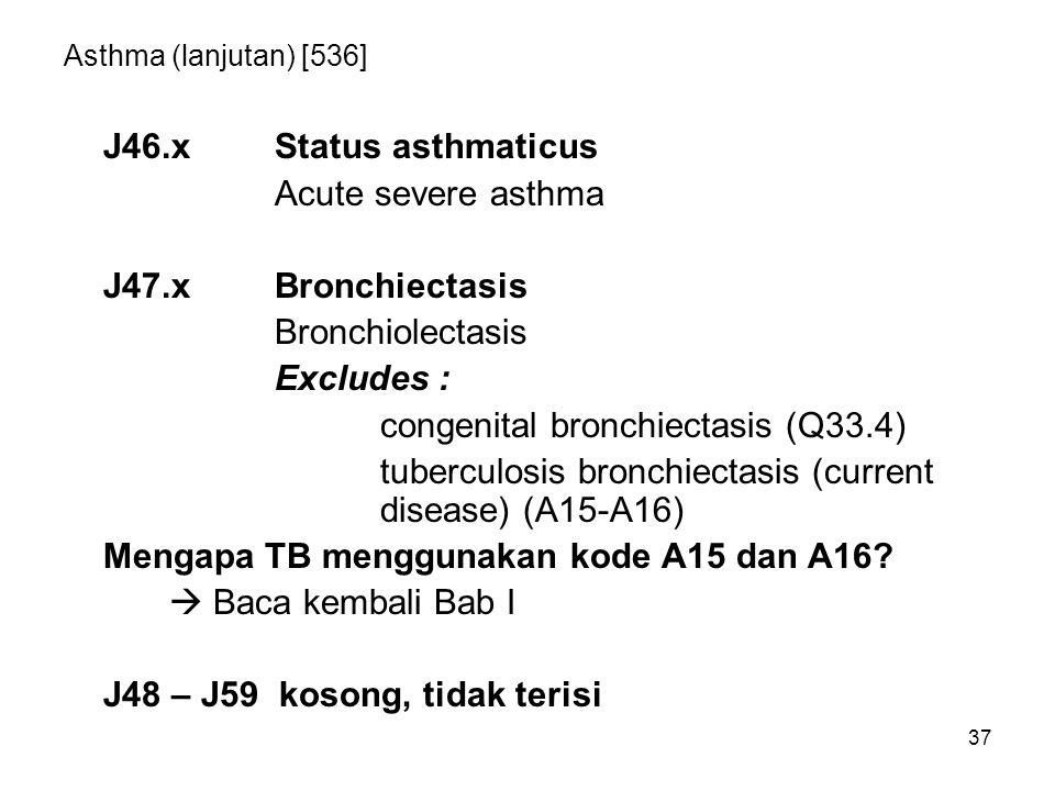 37 Asthma (lanjutan) [536] J46.xStatus asthmaticus Acute severe asthma J47.xBronchiectasis Bronchiolectasis Excludes : congenital bronchiectasis (Q33.