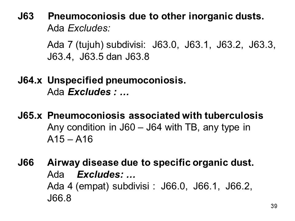 39 J63 Pneumoconiosis due to other inorganic dusts. Ada Excludes: Ada 7 (tujuh) subdivisi: J63.0, J63.1, J63.2, J63.3, J63.4, J63.5 dan J63.8 J64.xUns