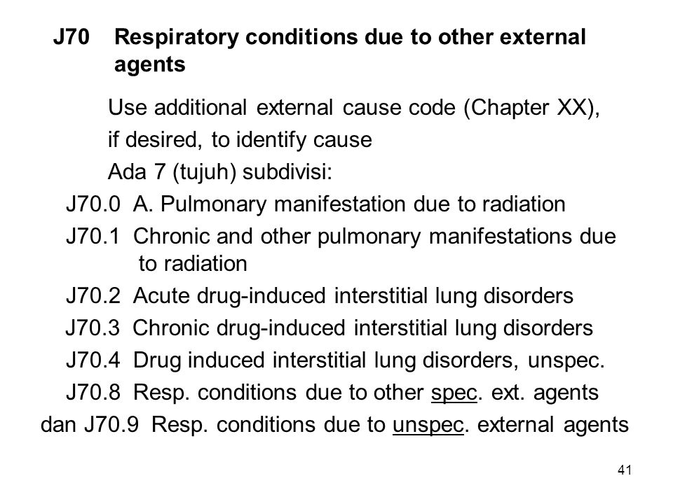 41 J70 Respiratory conditions due to other external agents Use additional external cause code (Chapter XX), if desired, to identify cause Ada 7 (tujuh