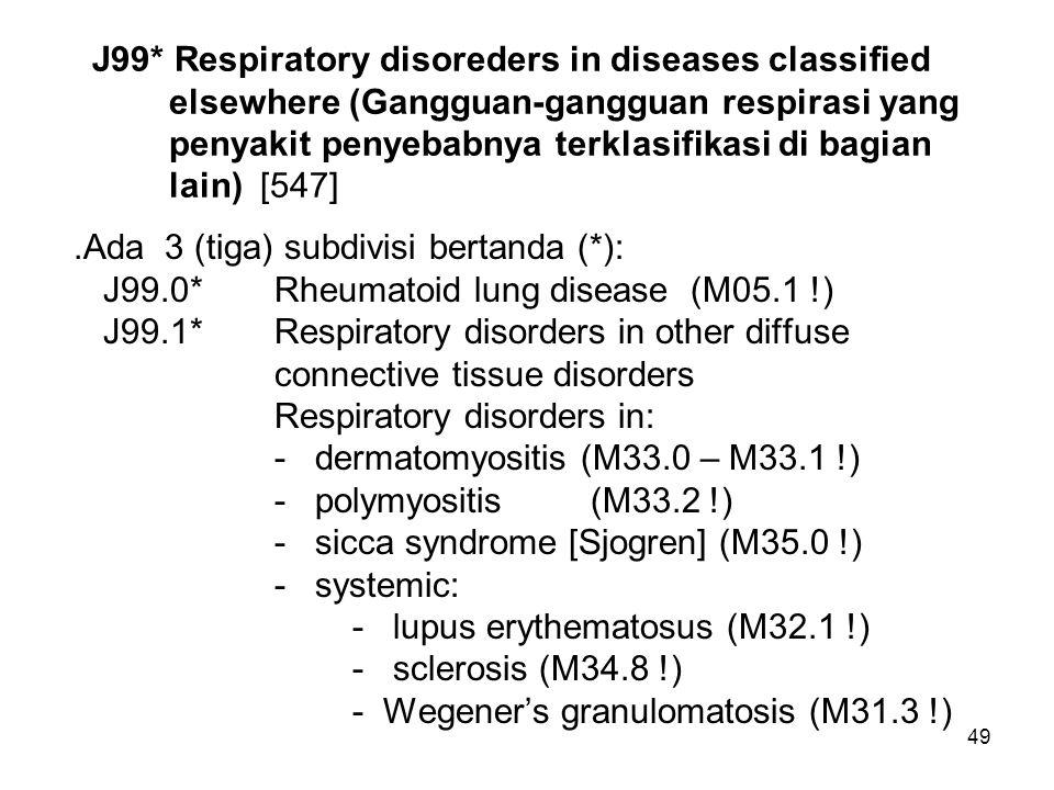 49 J99* Respiratory disoreders in diseases classified elsewhere (Gangguan-gangguan respirasi yang penyakit penyebabnya terklasifikasi di bagian lain)
