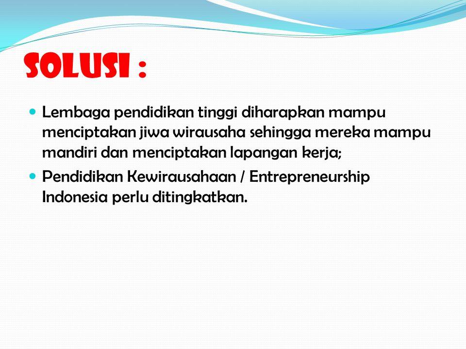 Solusi : Lembaga pendidikan tinggi diharapkan mampu menciptakan jiwa wirausaha sehingga mereka mampu mandiri dan menciptakan lapangan kerja; Pendidikan Kewirausahaan / Entrepreneurship Indonesia perlu ditingkatkan.
