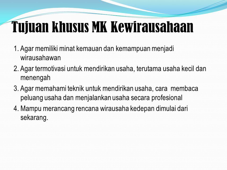 Tujuan khusus MK Kewirausahaan 1. Agar memiliki minat kemauan dan kemampuan menjadi wirausahawan 2. Agar termotivasi untuk mendirikan usaha, terutama