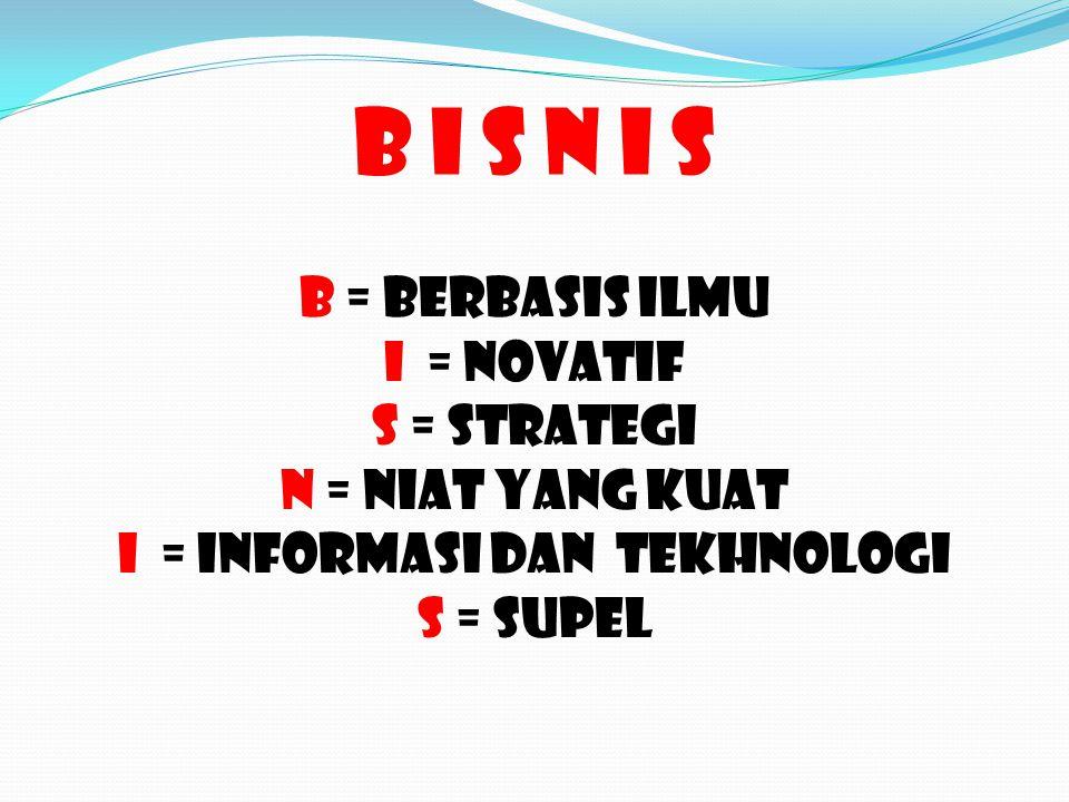 B I S N I S B = BERBASIS ILMU I = NOVATIF S = STRATEGI N = NIAT YANG KUAT I = INFORMASI DAN TEKHNOLOGI S = SUPEL
