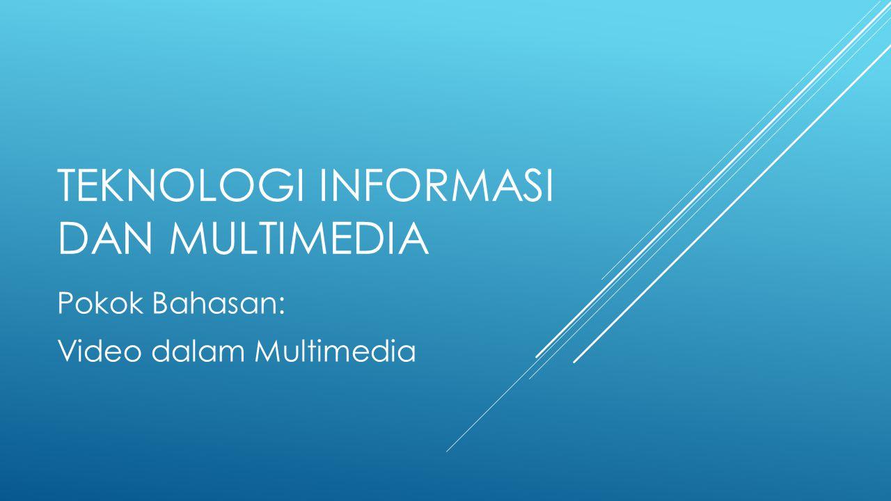 TEKNOLOGI INFORMASI DAN MULTIMEDIA Pokok Bahasan: Video dalam Multimedia
