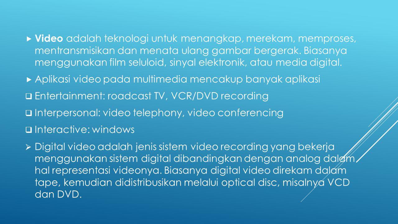  Video adalah teknologi untuk menangkap, merekam, memproses, mentransmisikan dan menata ulang gambar bergerak. Biasanya menggunakan film seluloid, si