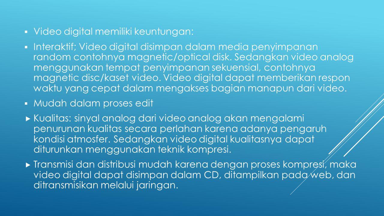 Video digital memiliki keuntungan:  Interaktif; Video digital disimpan dalam media penyimpanan random contohnya magnetic/optical disk. Sedangkan vi