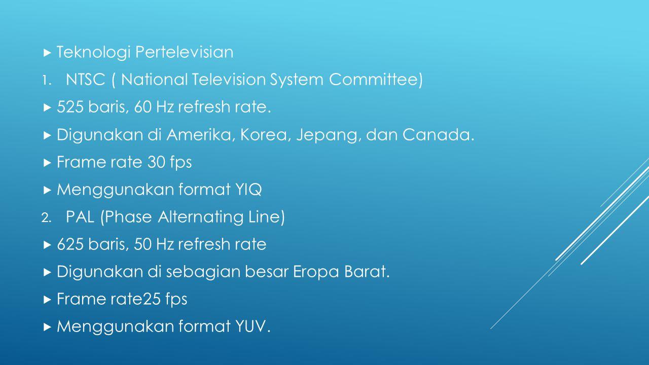  Teknologi Pertelevisian 1. NTSC ( National Television System Committee)  525 baris, 60 Hz refresh rate.  Digunakan di Amerika, Korea, Jepang, dan