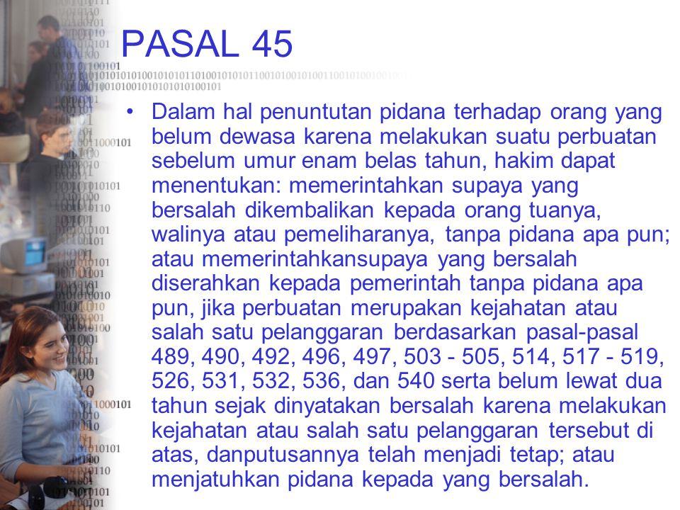 PASAL 45 Dalam hal penuntutan pidana terhadap orang yang belum dewasa karena melakukan suatu perbuatan sebelum umur enam belas tahun, hakim dapat mene