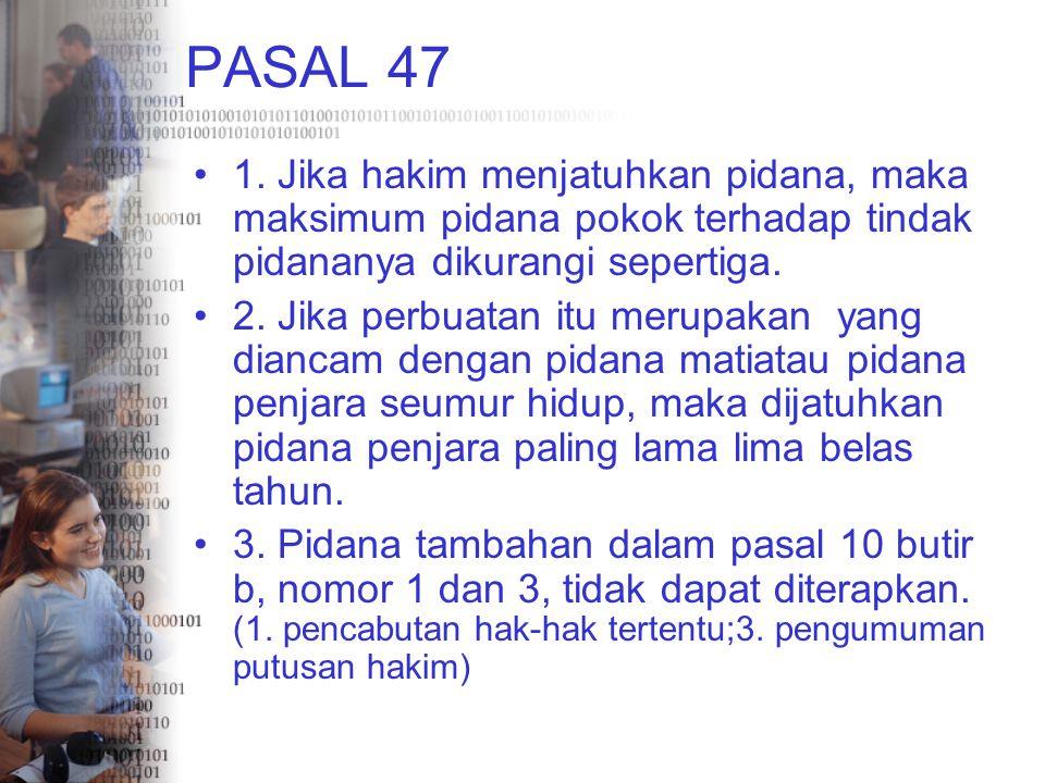 PASAL 47 1. Jika hakim menjatuhkan pidana, maka maksimum pidana pokok terhadap tindak pidananya dikurangi sepertiga. 2. Jika perbuatan itu merupakan y