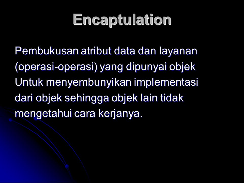 Encaptulation Pembukusan atribut data dan layanan (operasi-operasi) yang dipunyai objek Untuk menyembunyikan implementasi dari objek sehingga objek la