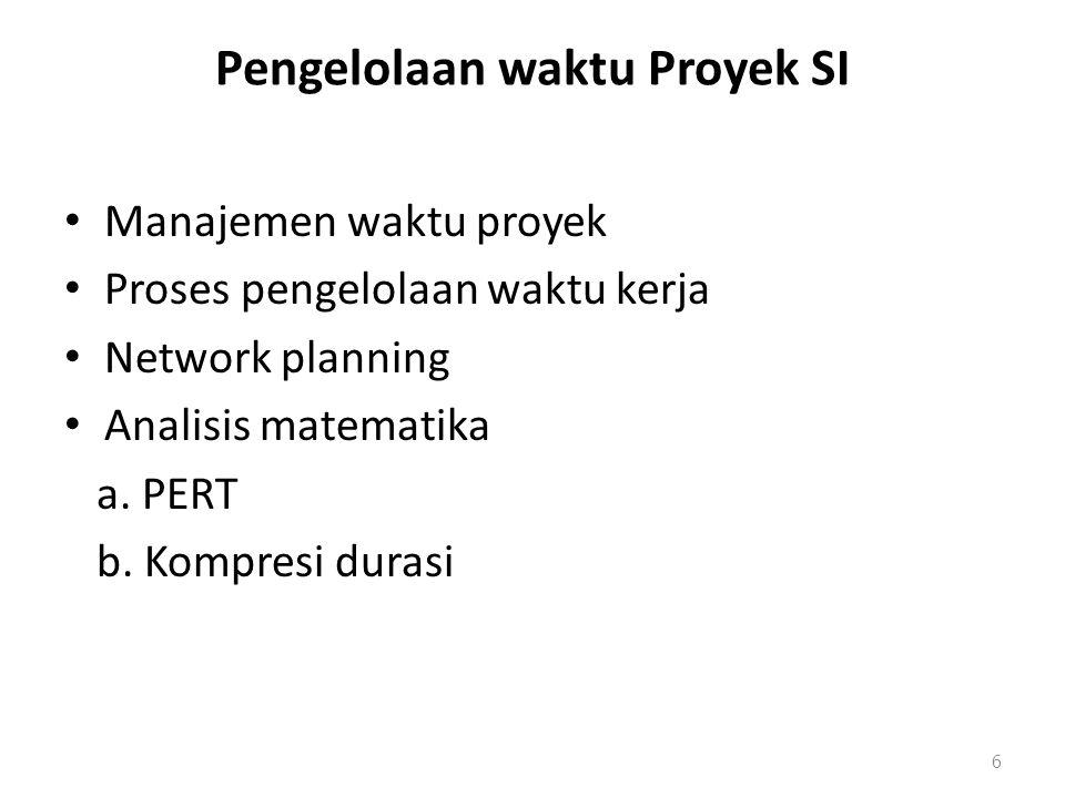 Pengelolaan waktu Proyek SI Manajemen waktu proyek Proses pengelolaan waktu kerja Network planning Analisis matematika a. PERT b. Kompresi durasi 6