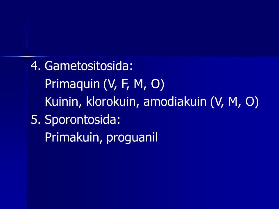 4.Gametositosida: Primaquin (V, F, M, O) Kuinin, klorokuin, amodiakuin (V, M, O) 5.Sporontosida: Primakuin, proguanil
