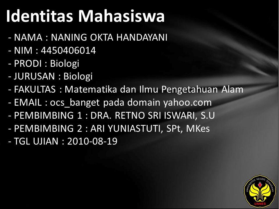 Identitas Mahasiswa - NAMA : NANING OKTA HANDAYANI - NIM : 4450406014 - PRODI : Biologi - JURUSAN : Biologi - FAKULTAS : Matematika dan Ilmu Pengetahuan Alam - EMAIL : ocs_banget pada domain yahoo.com - PEMBIMBING 1 : DRA.