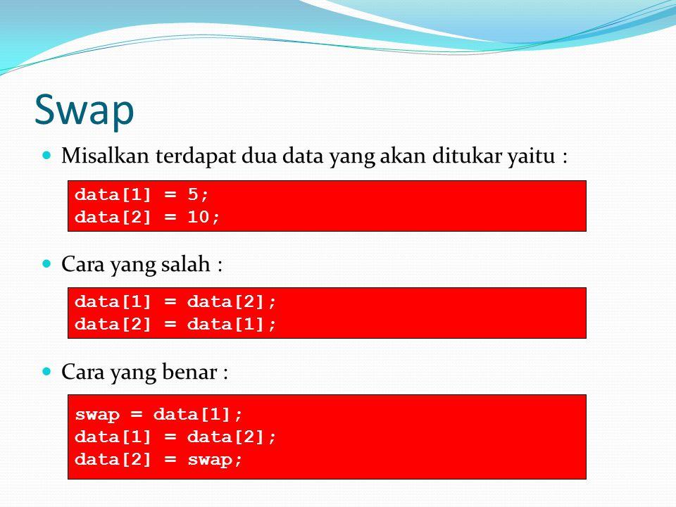 Swap Misalkan terdapat dua data yang akan ditukar yaitu : Cara yang salah : Cara yang benar : data[1] = 5; data[2] = 10; data[1] = data[2]; data[2] =