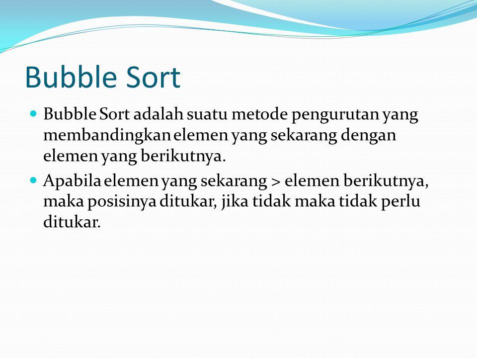 Bubble Sort Bubble Sort adalah suatu metode pengurutan yang membandingkan elemen yang sekarang dengan elemen yang berikutnya. Apabila elemen yang seka