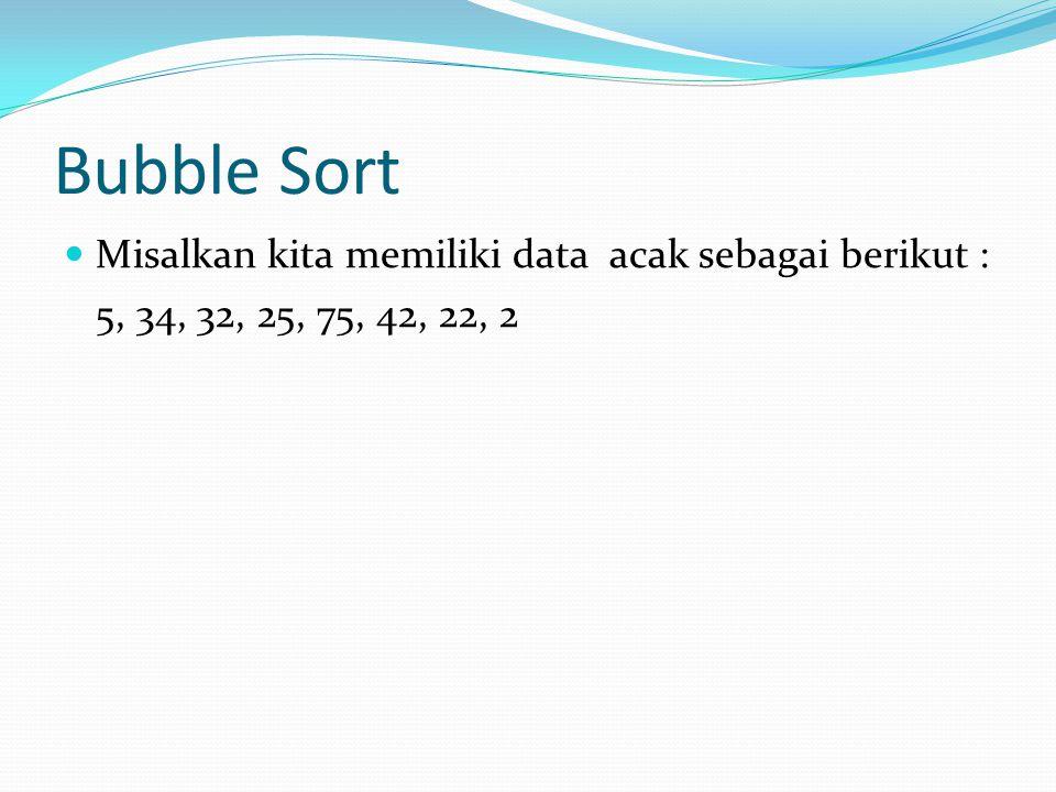 Bubble Sort Misalkan kita memiliki data acak sebagai berikut : 5, 34, 32, 25, 75, 42, 22, 2