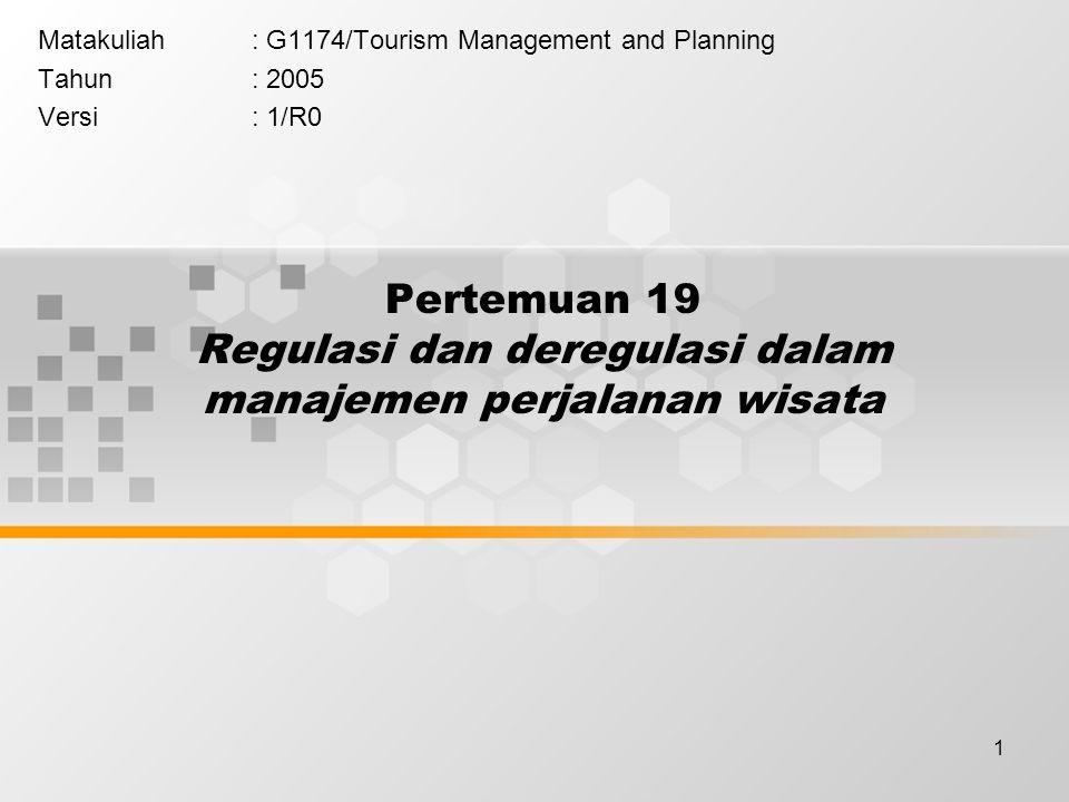 1 Pertemuan 19 Regulasi dan deregulasi dalam manajemen perjalanan wisata Matakuliah: G1174/Tourism Management and Planning Tahun: 2005 Versi: 1/R0