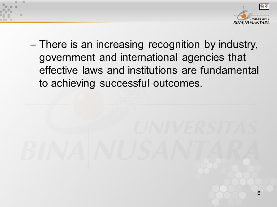 6 –There is an increasing recognition by industry, government and international agencies that effective laws and institutions are fundamental to achieving successful outcomes.