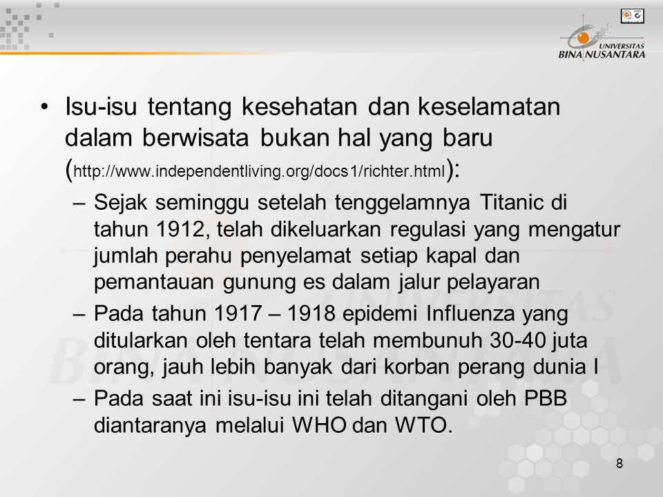 8 Isu-isu tentang kesehatan dan keselamatan dalam berwisata bukan hal yang baru ( http://www.independentliving.org/docs1/richter.html ): –Sejak seminggu setelah tenggelamnya Titanic di tahun 1912, telah dikeluarkan regulasi yang mengatur jumlah perahu penyelamat setiap kapal dan pemantauan gunung es dalam jalur pelayaran –Pada tahun 1917 – 1918 epidemi Influenza yang ditularkan oleh tentara telah membunuh 30-40 juta orang, jauh lebih banyak dari korban perang dunia I –Pada saat ini isu-isu ini telah ditangani oleh PBB diantaranya melalui WHO dan WTO.