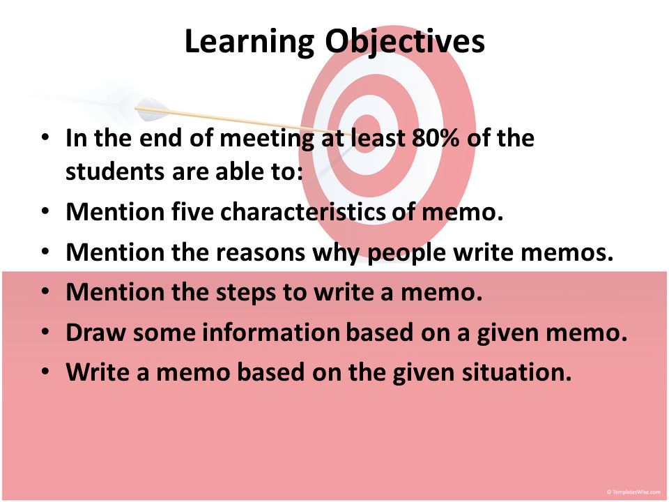 Learning Objectives In the end of meeting at least 80% of the students are able to: Mention five characteristics of memo.