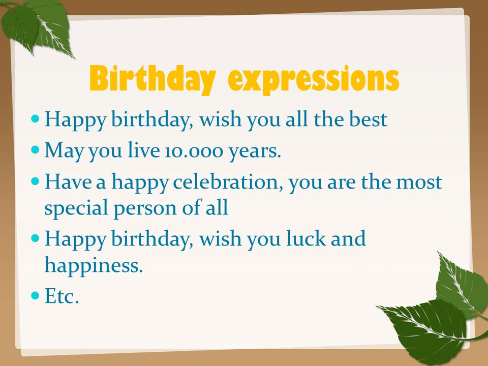 Birthday expressions Happy birthday, wish you all the best May you live 10.000 years. Have a happy celebration, you are the most special person of all