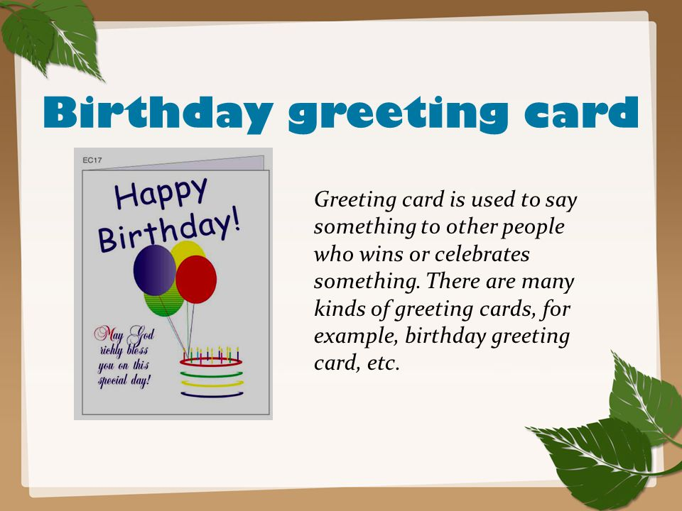 Birthday greeting card Greeting card is used to say something to other people who wins or celebrates something. There are many kinds of greeting cards