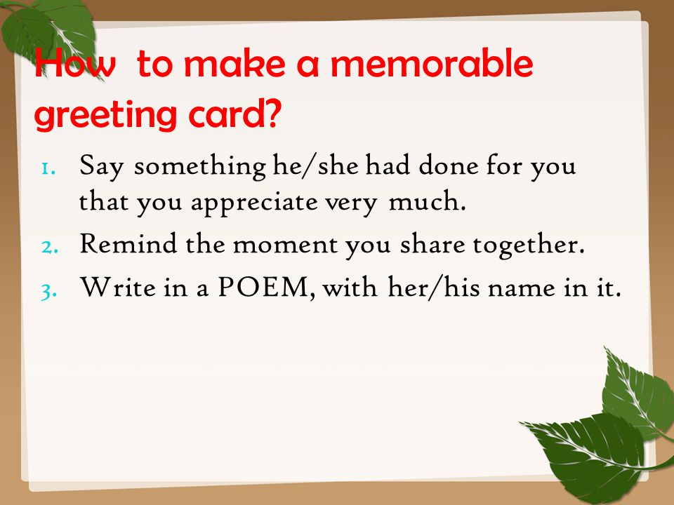 How to make a memorable greeting card? 1. Say something he/she had done for you that you appreciate very much. 2. Remind the moment you share together