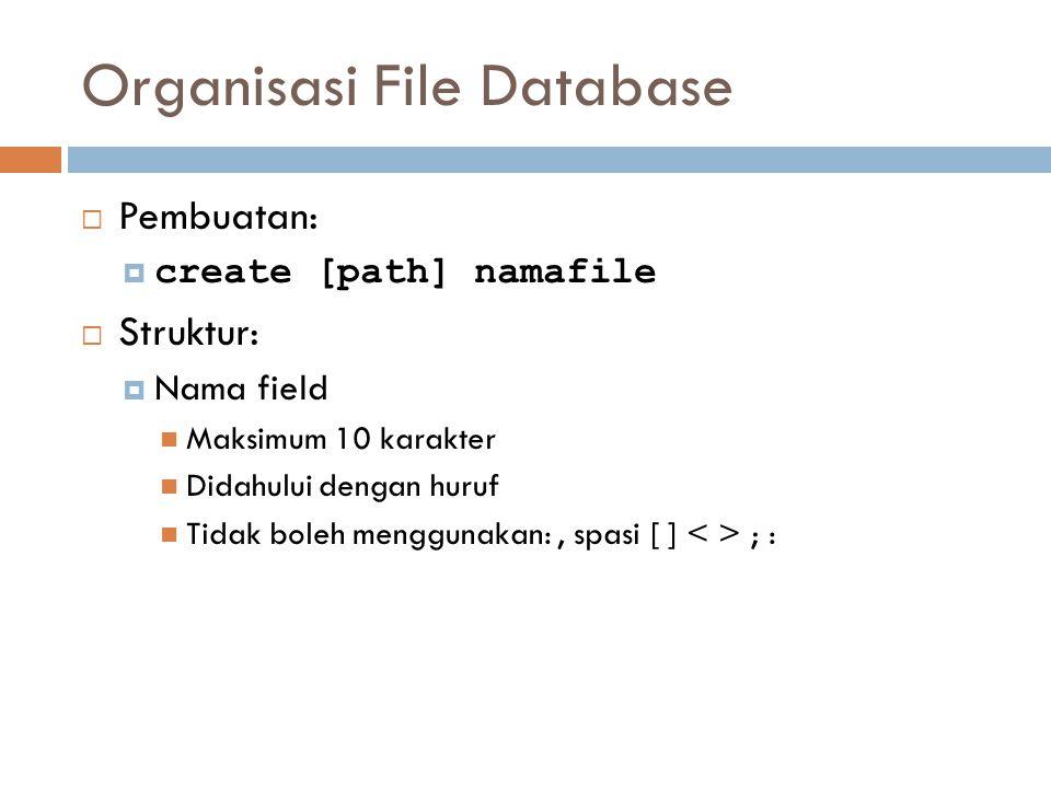 Organisasi File Database  Pembuatan:  create [path] namafile  Struktur:  Nama field Maksimum 10 karakter Didahului dengan huruf Tidak boleh menggunakan:, spasi [ ] ; :
