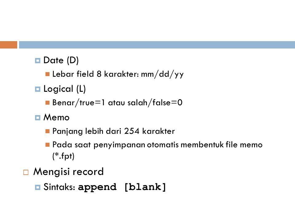  Date (D) Lebar field 8 karakter: mm/dd/yy  Logical (L) Benar/true=1 atau salah/false=0  Memo Panjang lebih dari 254 karakter Pada saat penyimpanan otomatis membentuk file memo (*.fpt)  Mengisi record  Sintaks: append [blank]