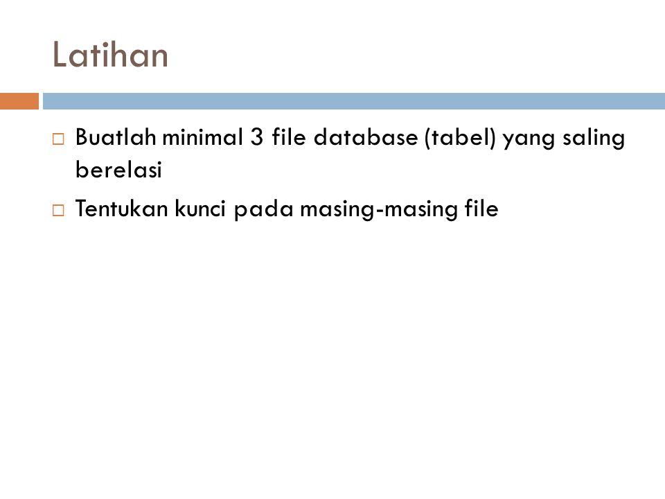 Latihan  Buatlah minimal 3 file database (tabel) yang saling berelasi  Tentukan kunci pada masing-masing file