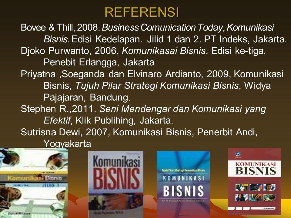 REFERENSI Bovee & Thill, 2008. Business Comunication Today, Komunikasi Bisnis. Edisi Kedelapan. Jilid 1 dan 2. PT Indeks, Jakarta. Djoko Purwanto, 200