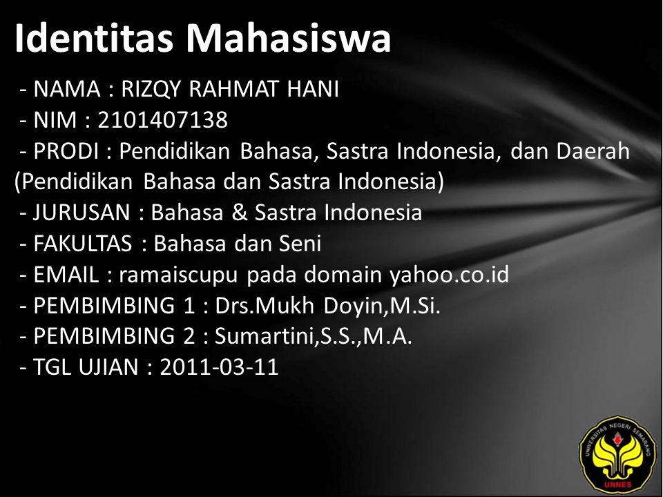 Identitas Mahasiswa - NAMA : RIZQY RAHMAT HANI - NIM : 2101407138 - PRODI : Pendidikan Bahasa, Sastra Indonesia, dan Daerah (Pendidikan Bahasa dan Sastra Indonesia) - JURUSAN : Bahasa & Sastra Indonesia - FAKULTAS : Bahasa dan Seni - EMAIL : ramaiscupu pada domain yahoo.co.id - PEMBIMBING 1 : Drs.Mukh Doyin,M.Si.
