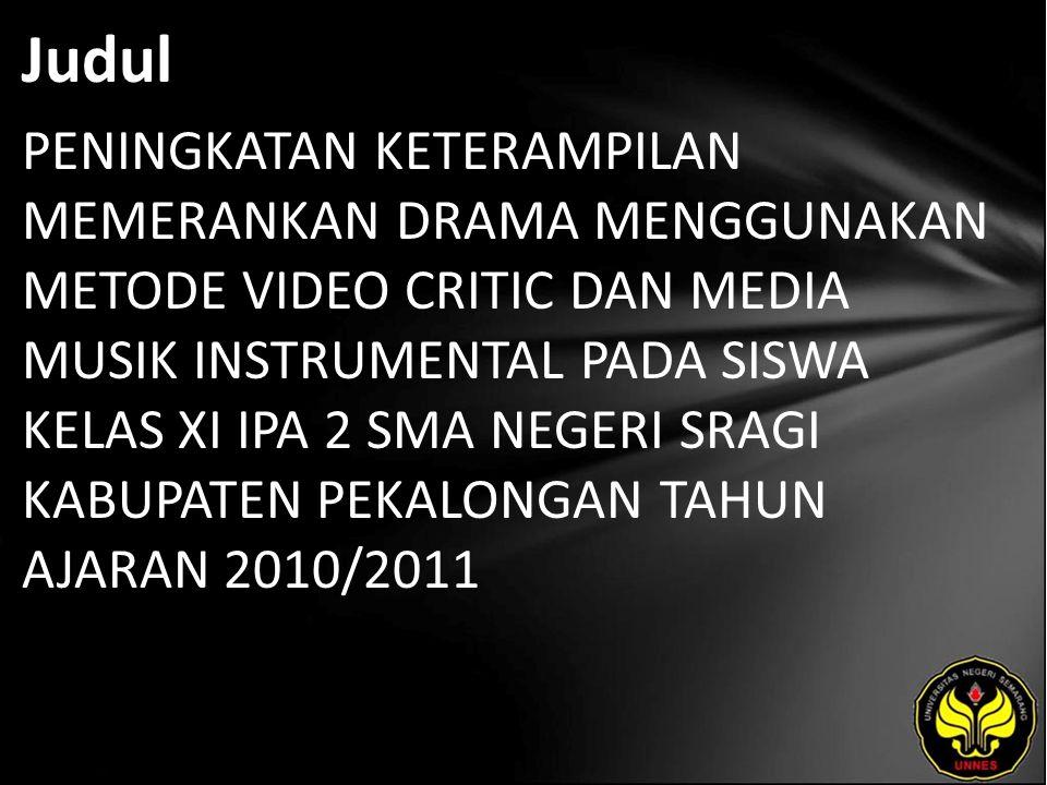 Judul PENINGKATAN KETERAMPILAN MEMERANKAN DRAMA MENGGUNAKAN METODE VIDEO CRITIC DAN MEDIA MUSIK INSTRUMENTAL PADA SISWA KELAS XI IPA 2 SMA NEGERI SRAGI KABUPATEN PEKALONGAN TAHUN AJARAN 2010/2011