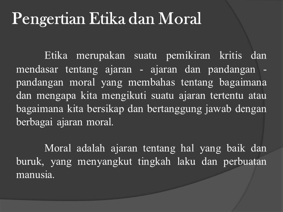 Pengertian Etika dan Moral Etika merupakan suatu pemikiran kritis dan mendasar tentang ajaran - ajaran dan pandangan - pandangan moral yang membahas tentang bagaimana dan mengapa kita mengikuti suatu ajaran tertentu atau bagaimana kita bersikap dan bertanggung jawab dengan berbagai ajaran moral.
