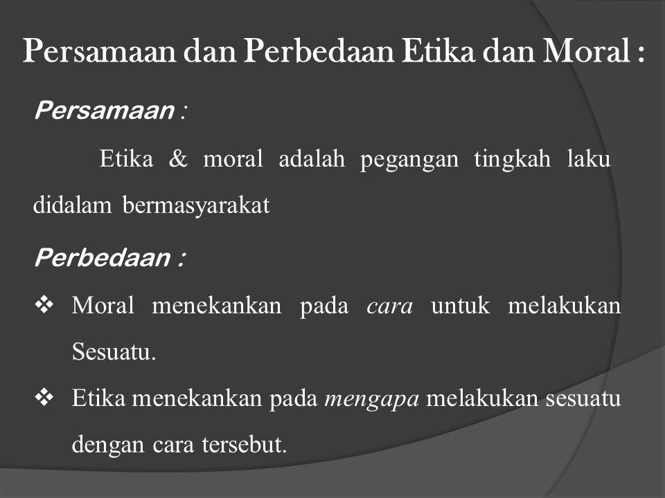 Perbedaan :  Moral menekankan pada cara untuk melakukan Sesuatu.  Etika menekankan pada mengapa melakukan sesuatu dengan cara tersebut. Persamaan da