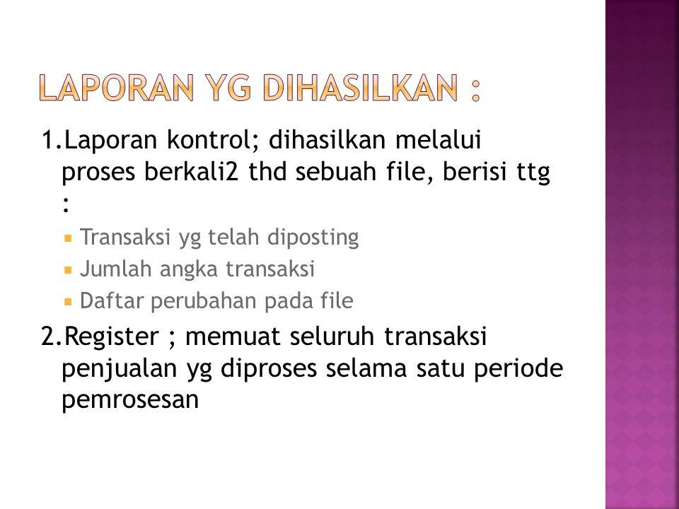 1.Laporan kontrol; dihasilkan melalui proses berkali2 thd sebuah file, berisi ttg :  Transaksi yg telah diposting  Jumlah angka transaksi  Daftar p