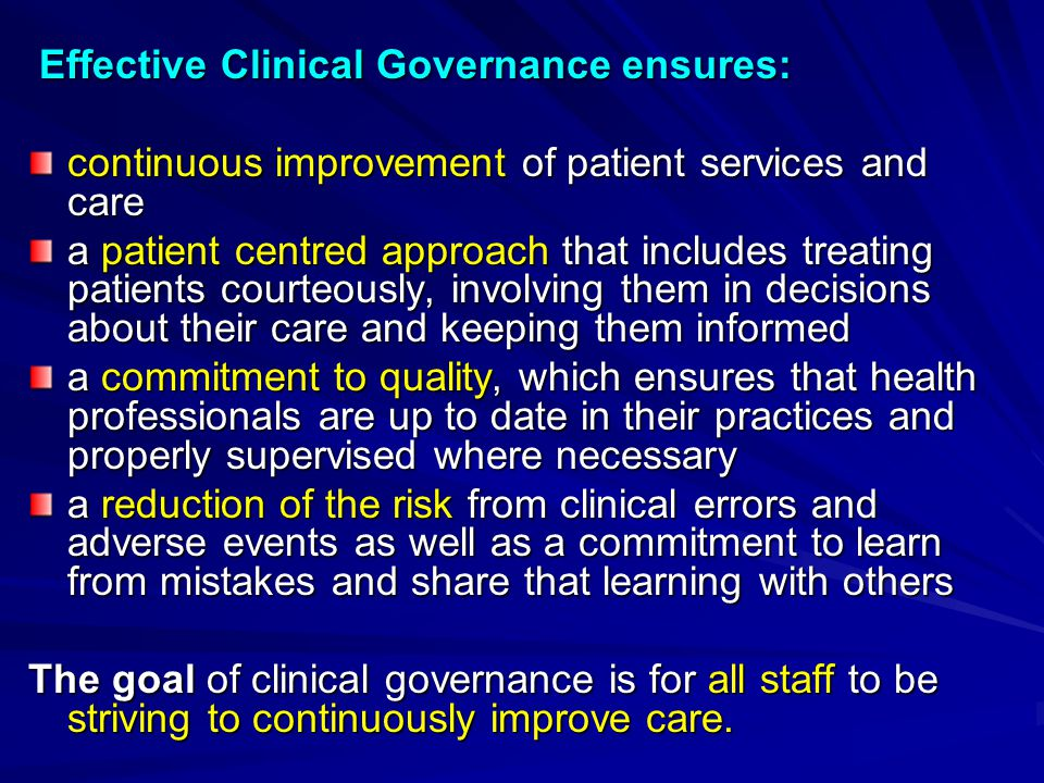 Effective Clinical Governance ensures: Effective Clinical Governance ensures: continuous improvement of patient services and care a patient centred ap