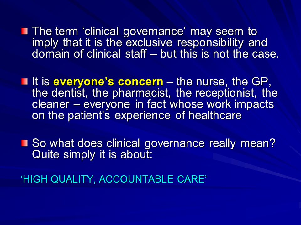 Clinical Governance requires changes at three levels: Clinical Governance requires changes at three levels: Individual health care professionals need to embrace change, adopting reflective practice which places patients at the centre of their thinking.