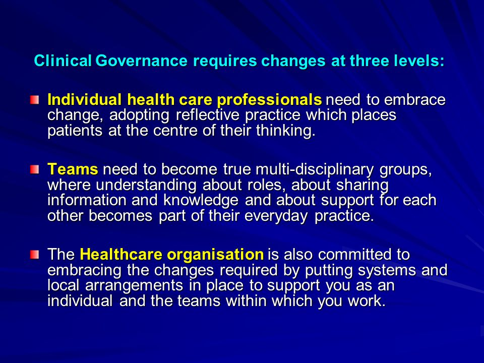 There are seven key components of Clinical Governance, known affectionately as There are seven key components of Clinical Governance, known affectionately as The 7 Pillars : Risk Management Clinical Audit Clinical Audit Education, training and continuing personal and professional development Education, training and continuing personal and professional development Research and Development Research and DevelopmentInformation Patient and Carer experience and involvement Patient and Carer experience and involvement Staffing and staff management Staffing and staff management