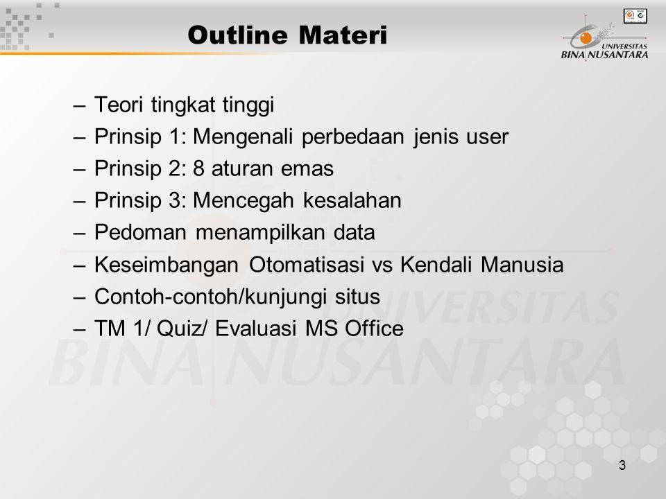 3 Outline Materi –Teori tingkat tinggi –Prinsip 1: Mengenali perbedaan jenis user –Prinsip 2: 8 aturan emas –Prinsip 3: Mencegah kesalahan –Pedoman menampilkan data –Keseimbangan Otomatisasi vs Kendali Manusia –Contoh-contoh/kunjungi situs –TM 1/ Quiz/ Evaluasi MS Office