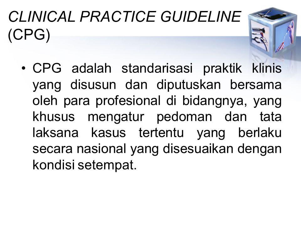 CLINICAL PRACTICE GUIDELINE (CPG) CPG adalah standarisasi praktik klinis yang disusun dan diputuskan bersama oleh para profesional di bidangnya, yang khusus mengatur pedoman dan tata laksana kasus tertentu yang berlaku secara nasional yang disesuaikan dengan kondisi setempat.